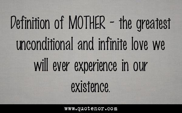 Definition of MOTHER - the greatest unconditional and infinite love we will ever experience in our existence.