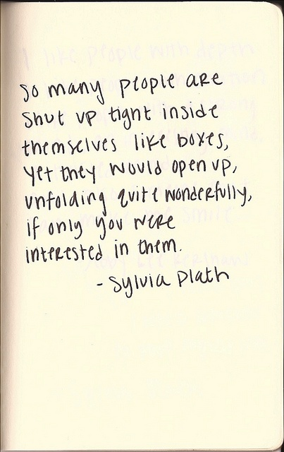 """So many people are shut up tight inside themselves like boxes, yet they would open up, unfolding quite wonderfully, if only you we're interested in them."" -- Sylvia Plath"