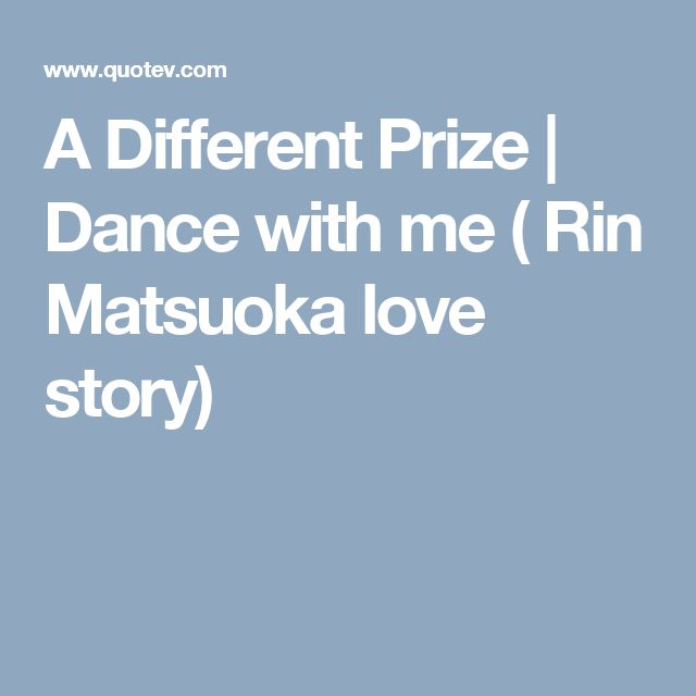 A Different Prize   Dance with me ( Rin Matsuoka love story)