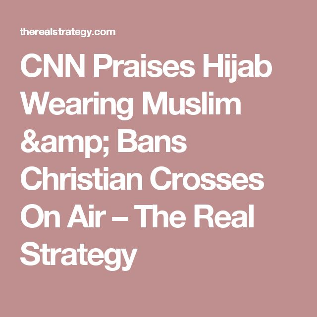 CNN Praises Hijab Wearing Muslim & Bans Christian Crosses On Air – The Real Strategy