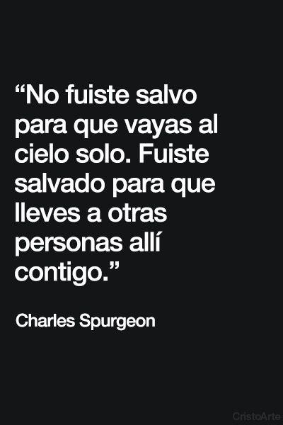 """""""No fuiste salvo para que vayas al cielo solo. Fuiste salvado para que lleves a otras personas allí contigo."""" - Charles Spurgeon."""
