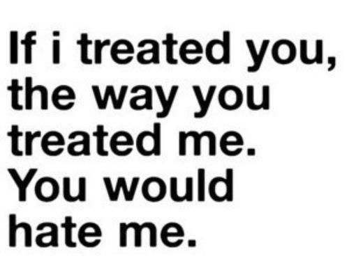 If I treated you, the way you treated me ... you would hate me. - Unknown
