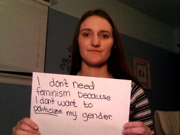 15 Women Say Why They Don't Need Feminism, although I don't believe any of this defines feminism it is true that some feminist do these things which is wrong, however these women do not seem to understand what the true feminist movement is