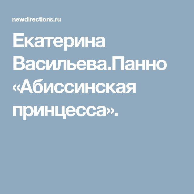 Екатерина Васильева.Панно «Абиссинская принцесса».