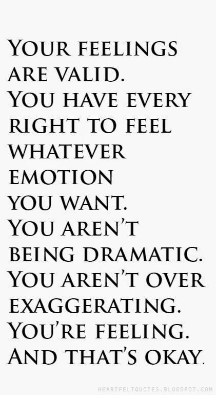 Your feelings are valid. You have every right to feel whatever emotion you want. You aren't being dramatic. You aren't over exaggerating. You're feeling. And that's okay.