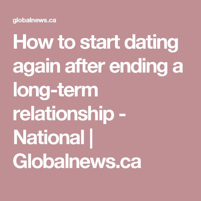 How to start dating again after ending a long-term relationship - National | Globalnews.ca
