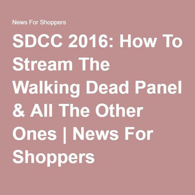 SDCC 2016: How To Stream The Walking Dead Panel & All The Other Ones   News For Shoppers