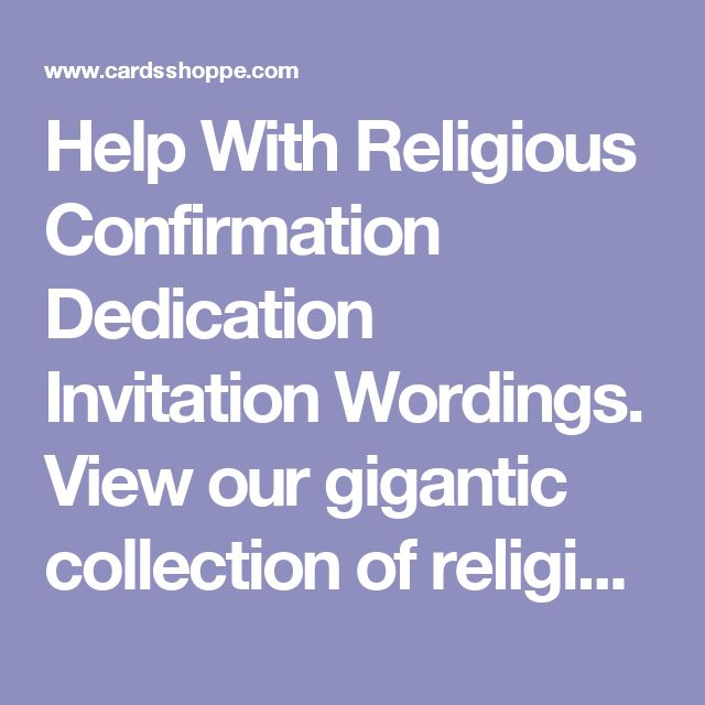 Help With Religious Confirmation Dedication Invitation Wordings. View our gigantic collection of religious invitation wording samples and ideas for Confirmations and Dedications, exclusively at CardsShoppe.com, to ensure your words are totally unique.