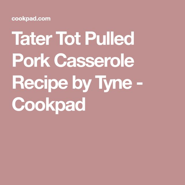 Tater Tot Pulled Pork Casserole Recipe by Tyne - Cookpad