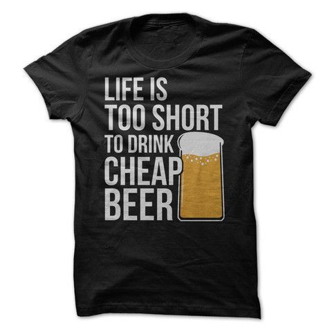 Life Is Too Short To Drink Cheap Beer