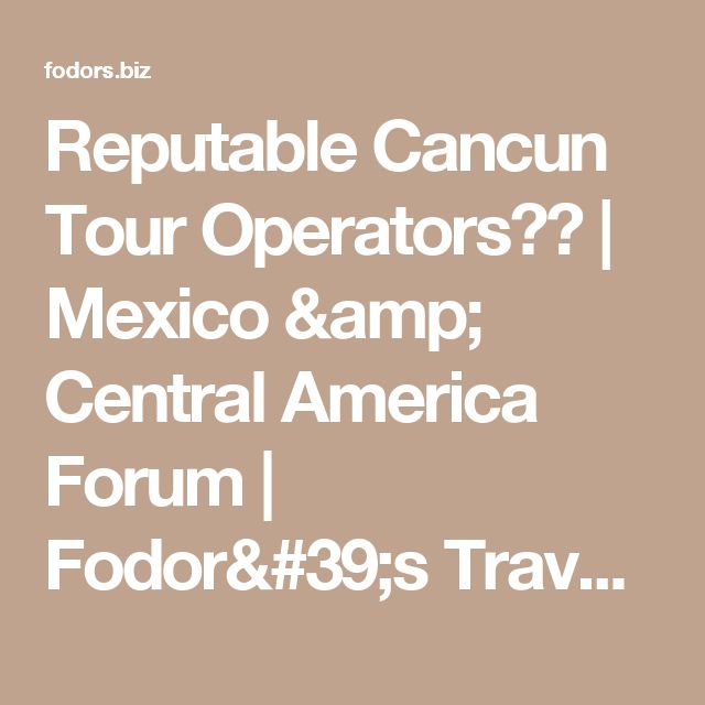 Reputable Cancun Tour Operators?? | Mexico & Central America Forum | Fodor's Travel Talk Forums