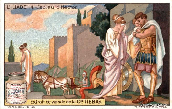 "liebil04.jpg - liebil04: Hector leaves for battle. It is then his wife Andromache tells him: ""You, Hector, are father and mother and brother to me, as well as my beloved husband. Have pity on me now; stay here in the city, and do not make your boy an orphan and your wife a widow."" (Andromache to Hector. Homer, Iliad 6.430). Hector addresses then a vain prayer to the gods: ""Grant that this boy of mine be as strong and brave as I; a mighty king of Troy."" (Hector. Homer, Iliad 6.475). Liebig…"