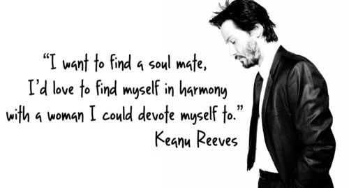 DEVOTED: Keanu--I've done extensive research and have determined that there are millions of lovely and talented men & women who would like nothing more than to see you blindingly, radiantly, foolishly, and completely in love. Hang in there--we're rooting for you! 10,000 blessings. (chicfoo) keanu
