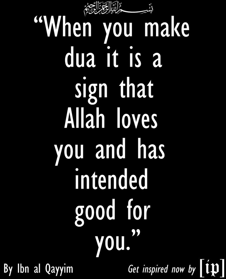 """When you make dua it is a sign that Allah loves you and has intended good for you.""  —	 Ibn al Qayyim"