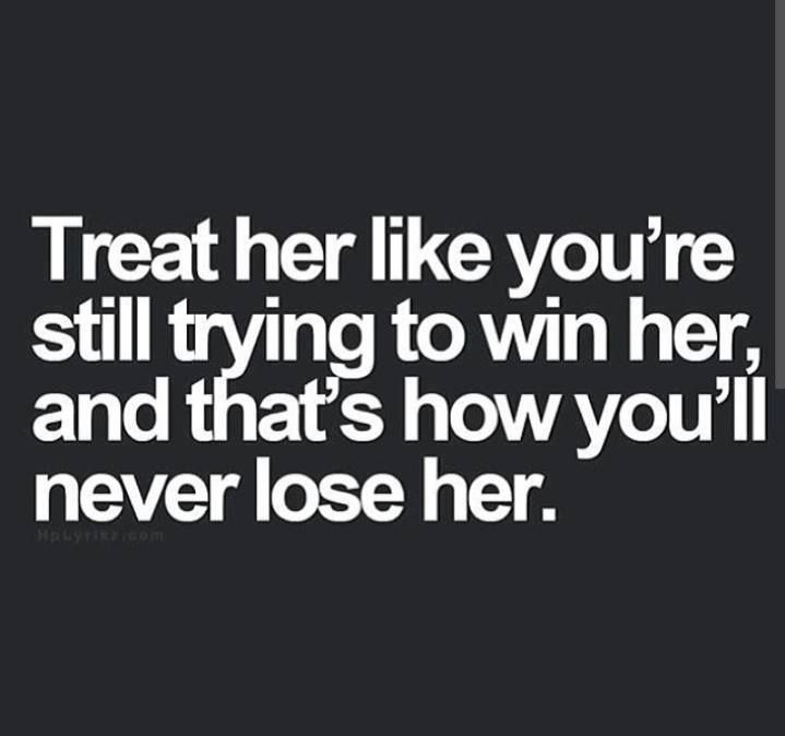 Treat her like you're still trying to win her, and that's how you'll never lose her.