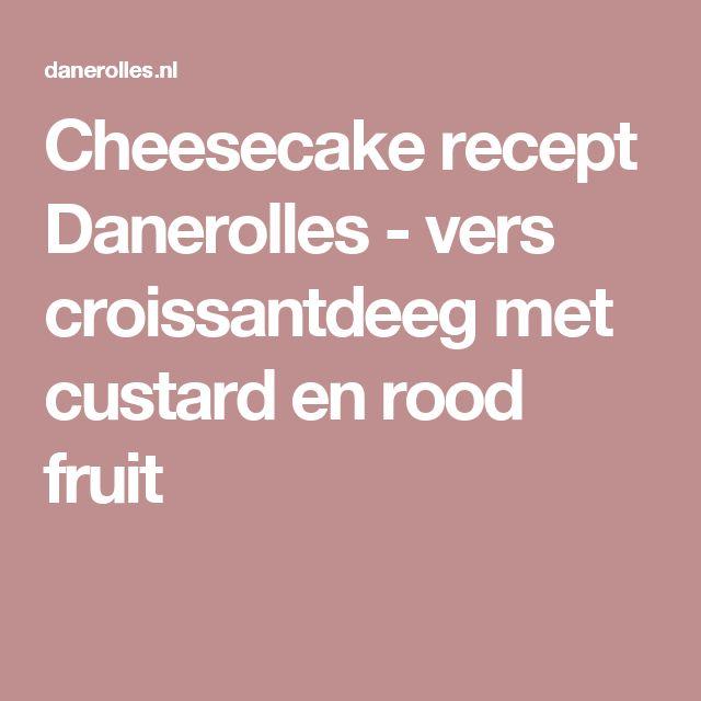 Cheesecake recept Danerolles - vers croissantdeeg met custard en rood fruit