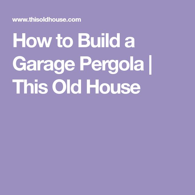 How to Build a Garage Pergola   This Old House