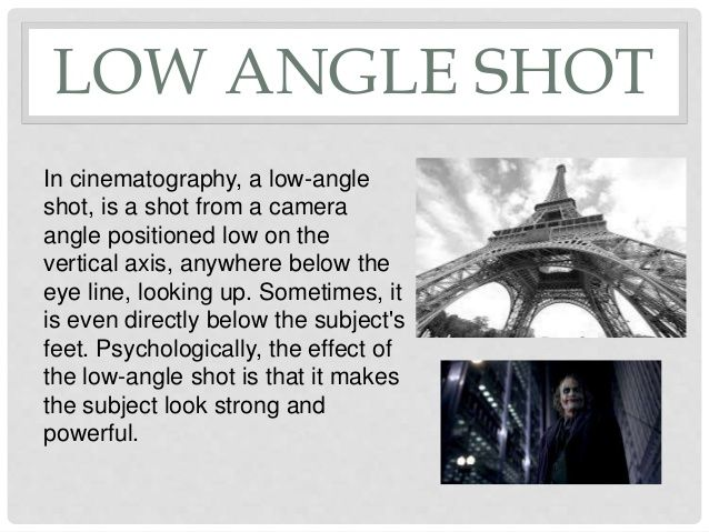 LOW ANGLE SHOT  In cinematography, a low-angle  shot, is a shot from a camera  angle positioned low on the  vertical axis, any...
