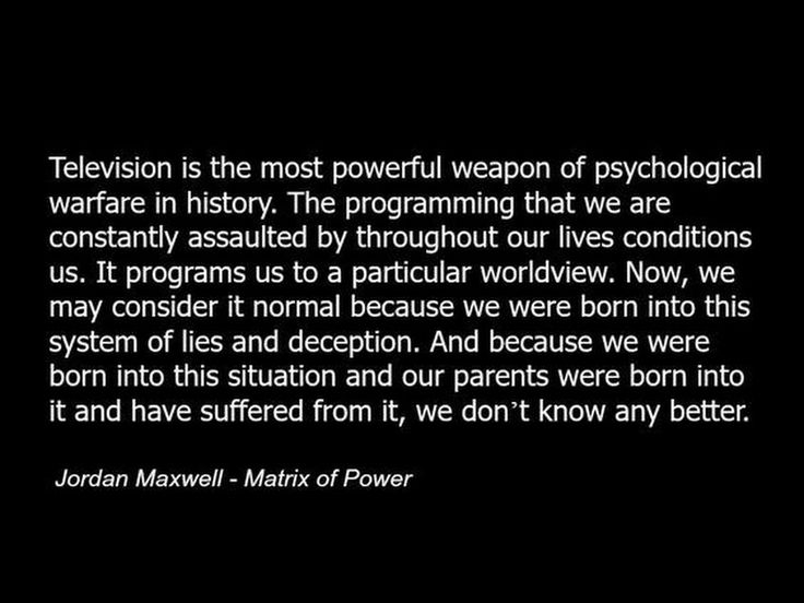 Television is the most powerful weapon of psychological warfare in history. The programming that we are constantly assaulted by throughout our lives conditions us. It programs us to a particular worldview. Now, we may consider it normal because we were born into this system of lies and deception. And because we were born into this situation and our parents were born into it and have suffered from it, we don't know any better. - Jordan Maxwell - Matrix of Power.