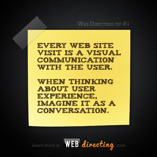 Every web site visit is a visual communication with the user.  When thinking about user experience, imagine it as a conversation. http://webdirecting.com/