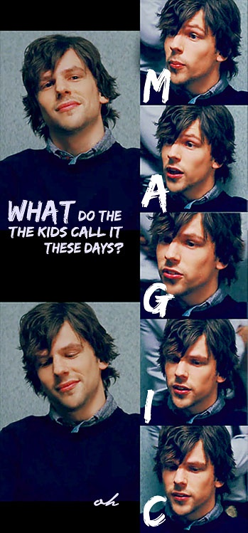 Jesse Eisenberg: What do the kids call it these days? Magic. Now You See Me
