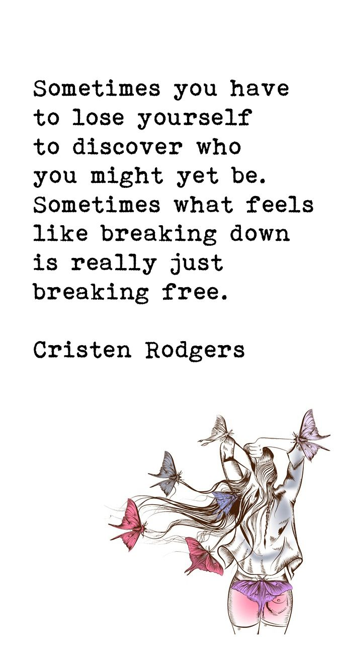 Sometimes you have to lose yourself to discover who you might be. Sometimes what feels like breaking down is really just breaking free. --Cristen Rodgers