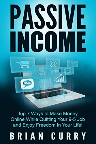 Passive Income: Top 7 Ways to Make Money Online While Quitting Your 9-5 Job and Enjoy Freedom In Your Life!