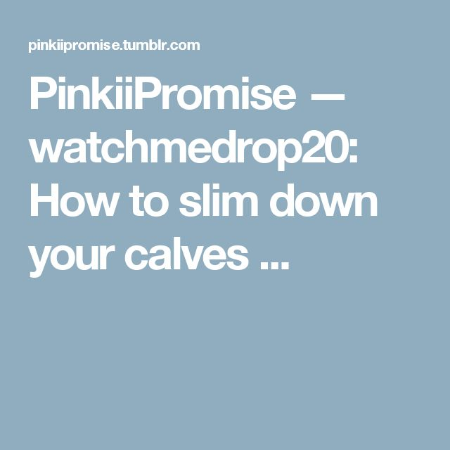 PinkiiPromise — watchmedrop20:   How to slim down your calves  ...