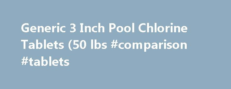 Generic 3 Inch Pool Chlorine Tablets (50 lbs #comparison #tablets http://denver.remmont.com/generic-3-inch-pool-chlorine-tablets-50-lbs-comparison-tablets/  # Generic 3 Inch Pool Chlorine Tablets (50 lbs.) Features: NOTE: This item cannot be shipped to Alaska or Hawaii. If your shipping address is in Alaska or Hawaii, this item will be removed from your order. 3 in. Chlorine Tabs weigh 7 oz. each and are slow-dissolving. Powerful 90% available stabilized chlorine. 99%…