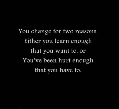 you change for two reasons.: Changing Is Good, Life Lessons, So True, Truths, Things, Living, Inspiration Quotes, True Stories, Hurts