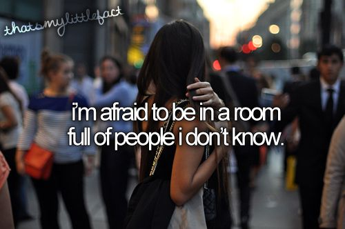 Thats my little fact: I'm afraid to be in a room full of people I don't know.