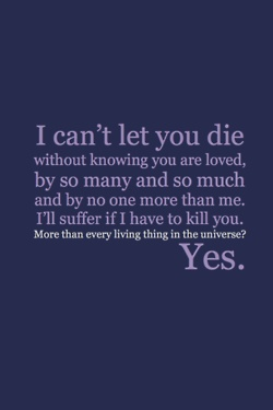 """""""I can't let you die without knowing you are loved, by so many and so much and by no one more than me. I'll suffer if I have to kill you."""" """"More than every living thing in the universe?"""" """"Yes."""" (From the archives of the Timelords and Whovians)"""