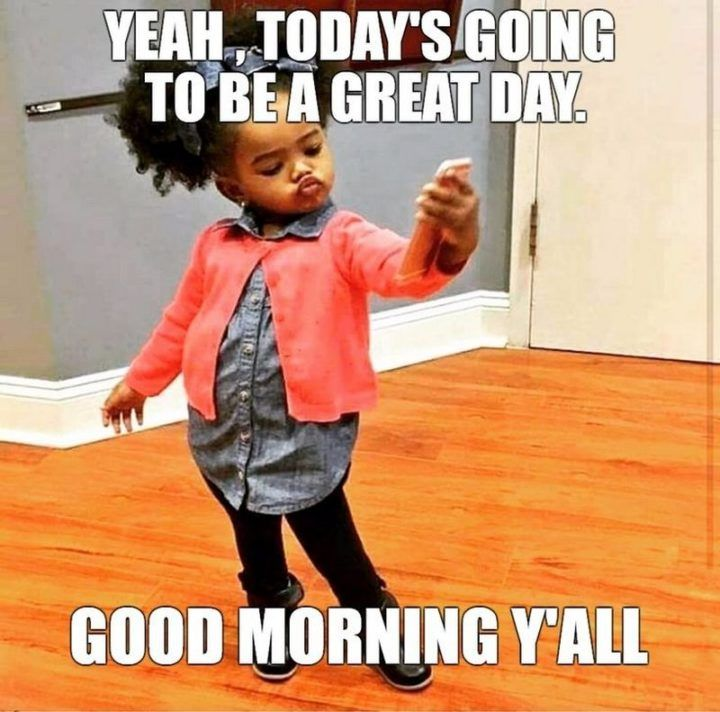 101 Funny Good Morning Memes Yeah Today S Going To Be A Great Day Good Morning Y All Morning Quotes Funny Funny Good Morning Memes Good Morning Meme