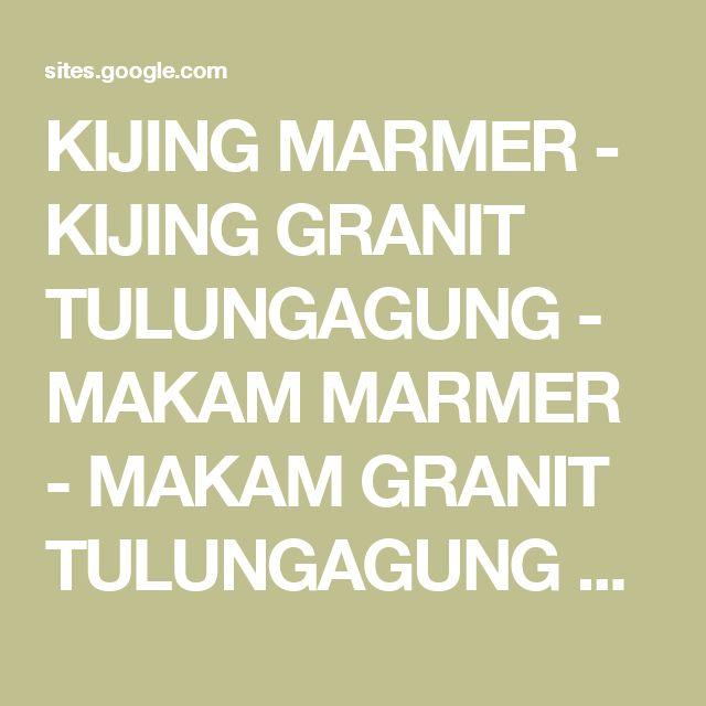 KIJING MARMER - KIJING GRANIT TULUNGAGUNG - MAKAM MARMER - MAKAM GRANIT TULUNGAGUNG  HP 081259165753 / WHATSAAP -   HP 085335115779