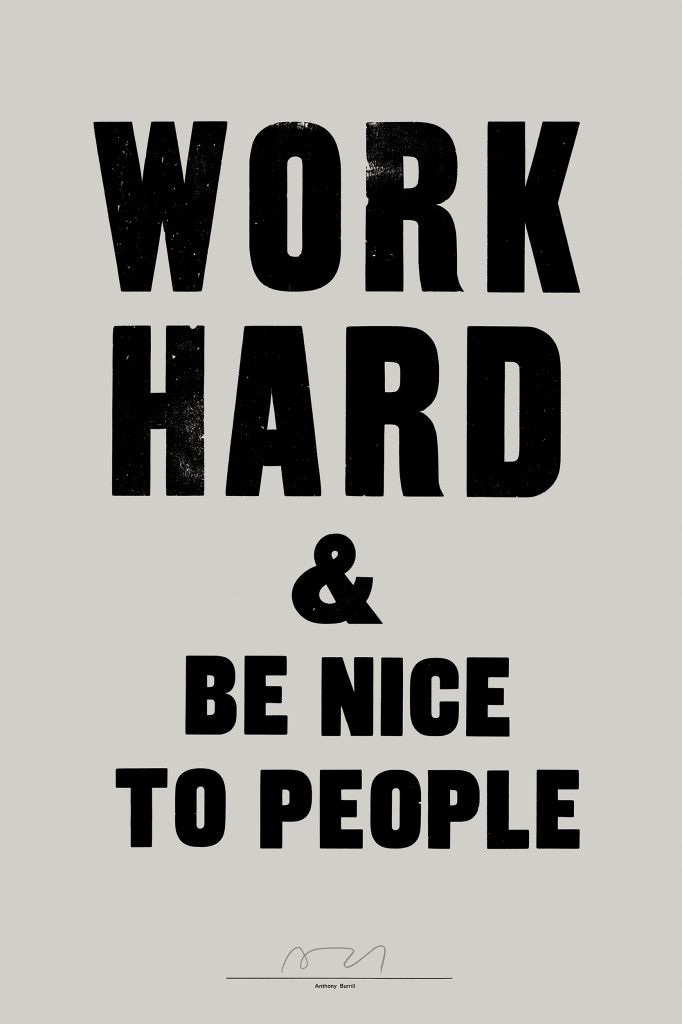 it doesnt matter what you are doing - work hard at it. it doesnt matter who it is, what age they are, always be nice to people. dont talk down to people, talk to people. work hard and be nice. simple.