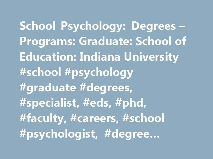 School Psychology: Degrees – Programs: Graduate: School of Education: Indiana University #school #psychology #graduate #degrees, #specialist, #eds, #phd, #faculty, #careers, #school #psychologist, #degree #requirements http://chicago.remmont.com/school-psychology-degrees-programs-graduate-school-of-education-indiana-university-school-psychology-graduate-degrees-specialist-eds-phd-faculty-careers-school-psychologist-de/  # School of Education Degrees Programs School Psychology See how much of…