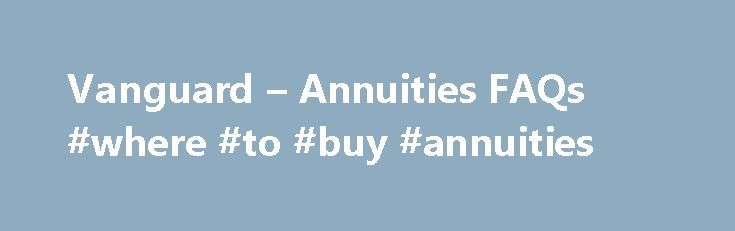 Vanguard – Annuities FAQs #where #to #buy #annuities http://claim.nef2.com/vanguard-annuities-faqs-where-to-buy-annuities/  # Annuities FAQs What is an annuity? An annuity is an insurance product that can help you save for retirement or pay expenses in retirement. You can get guaranteed* income for life from an annuity, a benefit that's typically available only through a pension. This lifetime income can help you reduce the risk that you'll outlive your savings. Annuities can offer…
