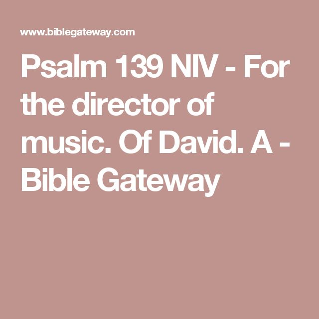 Psalm 139 NIV - For the director of music. Of David. A - Bible Gateway