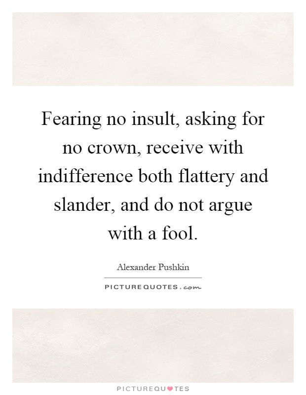 Fearing no insult, asking for no crown, receive with indifference both flattery and slander, and do not argue with a fool. Alexander Pushkin quotes on PictureQuotes.com.