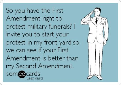 So you have the First Amendment right to protest military funerals? I invite you to start your protest in my front yard so we can see if your First Amendment right is better than my Second Amendment right.