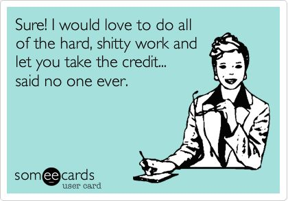 Sure! I would love to do all of the hard, shitty work and let you take the credit... said no one ever.