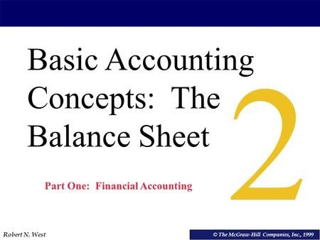 Robert N. West © VEMBA Accounting Basic Accounting Concepts: The Balance Sheet © The McGraw-Hill Companies, Inc., 1999 2 Part One: Financial Accounting.