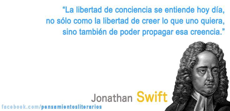 """Jonathan Swift. """"La libertad de conciencia se entiende hoy día, no sólo como la libertad de creer lo que uno quiera, sino también de poder propagar esa idea."""""""