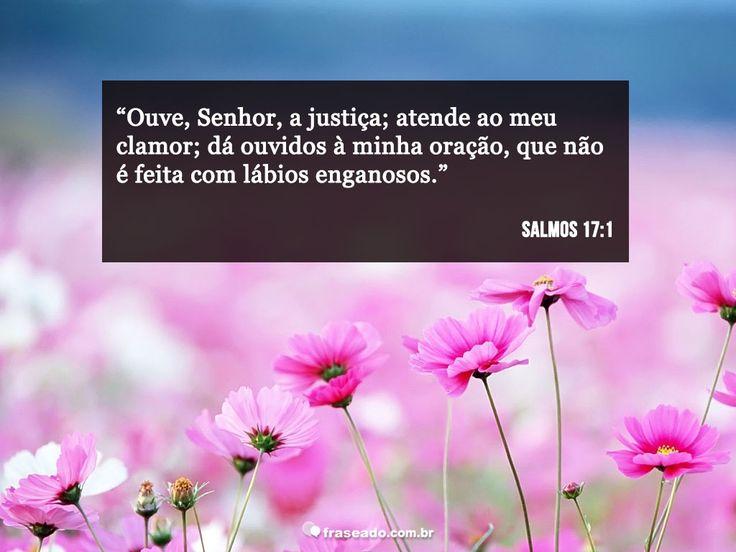 Ouve, Senhor, a justiça; atende ao meu clamor; dá ouvidos à minha oração, que não é feita com lábios enganosos. Salmos 17:1