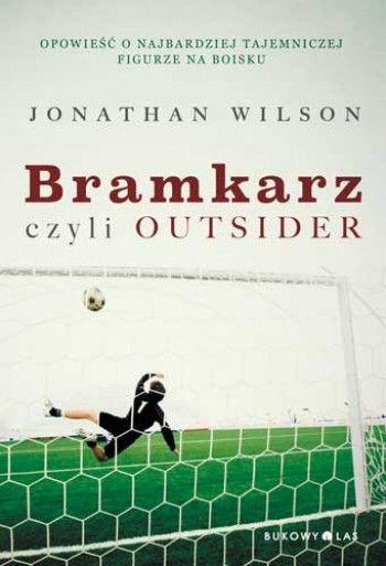 """""""Bramkarz, czyli outsider"""" Jonathan Wilson, przeł. Seweryn Dmowski"""