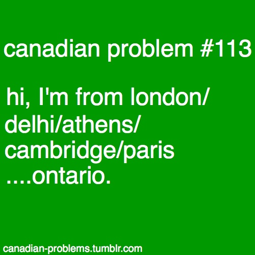"Or this: ""Where are you going for your vacation?"" ""London."" ""That's aweso-"" ""Ontario."" ""Oh...."""