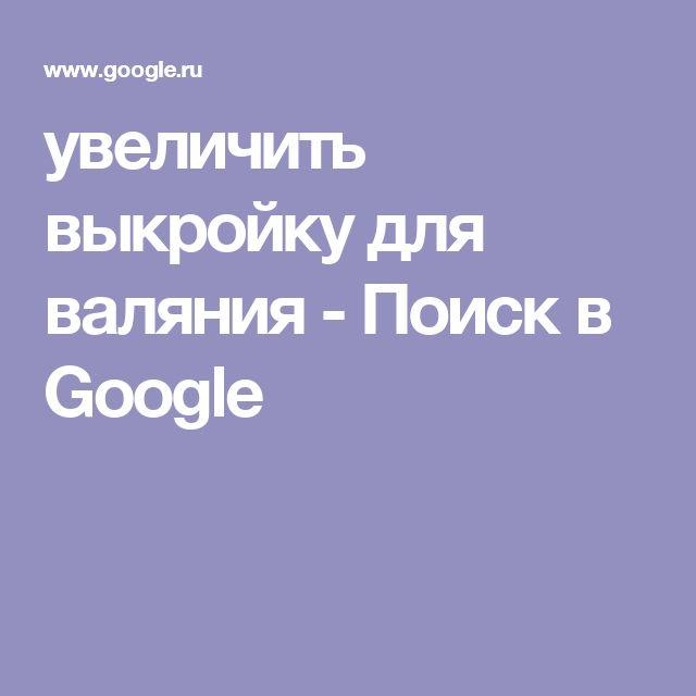 увеличить выкройку для валяния - Поиск в Google