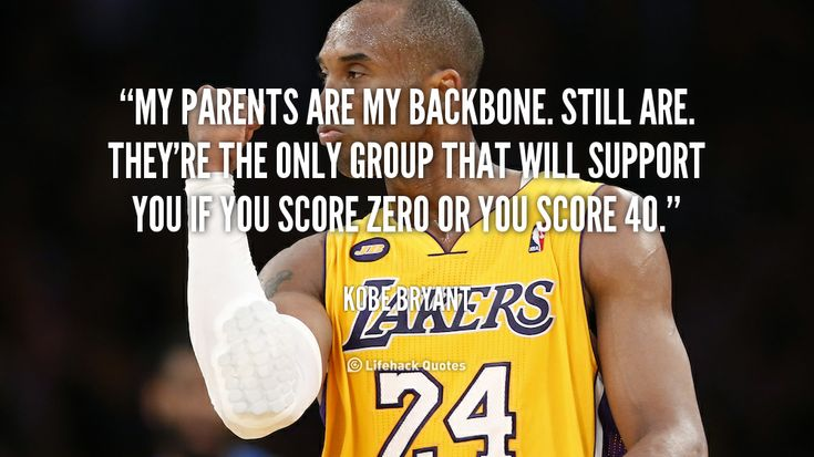 My parents are my backbone. Still are. They're the only group that will support you if you score zero or you score 40. - Kobe Bryant at Lifehack Quotes  Kobe Bryant at quotes.lifehack.org/by-author/kobe-bryant/