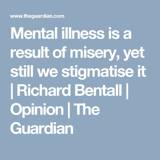 Mental illness is a result of misery, yet still we stigmatise it | Richard Bentall | Opinion | The Guardian