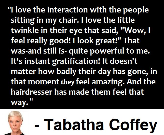 """I love the interaction with the people sitting in my chair. I love the little twinkle in their eye that said, """"Wow, I feel really good! I look great!"""" That was-and still is- quite powerful to me. It's instant gratification! It doesn't matter how badly their day has gone, in that moment they feel amazing. And the hairdresser has made them feel that way. - Tabatha Coffey, Quote"""